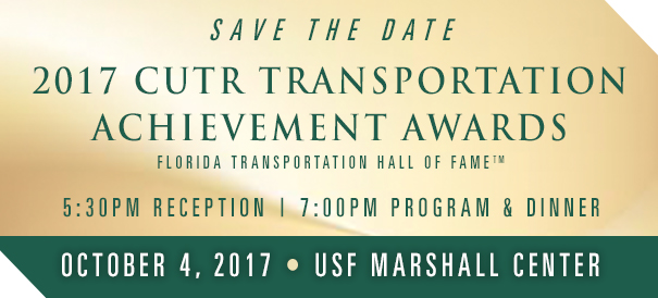 Save the Date: 2017 CUTR Transportation Achievement Awards October 4, 2017, 5:30PM Reception, 7:30PM Program and Dinner at the USF Marshall Center